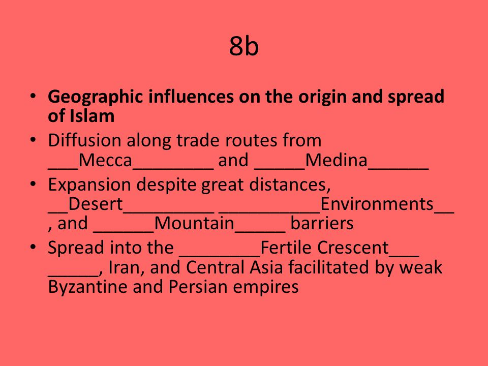 8b Geographic influences on the origin and spread of Islam Diffusion along trade routes from ___Mecca________ and _____Medina______ Expansion despite great distances, __Desert_________ __________Environments__, and ______Mountain_____ barriers Spread into the ________Fertile Crescent___ _____, Iran, and Central Asia facilitated by weak Byzantine and Persian empires