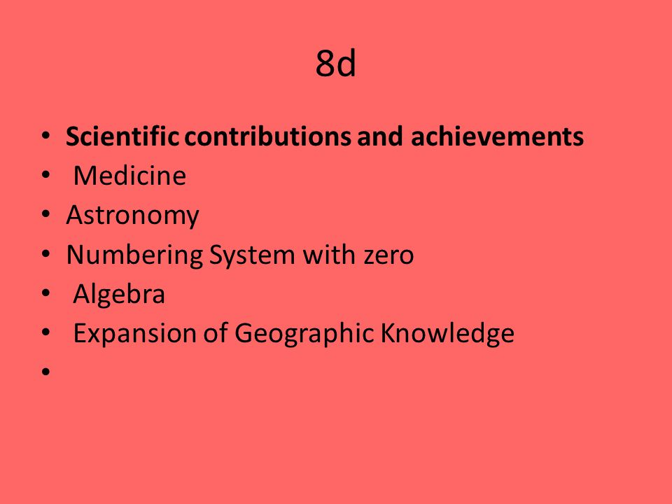 8d Scientific contributions and achievements Medicine Astronomy Numbering System with zero Algebra Expansion of Geographic Knowledge
