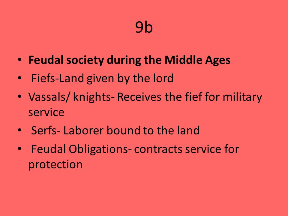 9b Feudal society during the Middle Ages Fiefs-Land given by the lord Vassals/ knights- Receives the fief for military service Serfs- Laborer bound to the land Feudal Obligations- contracts service for protection