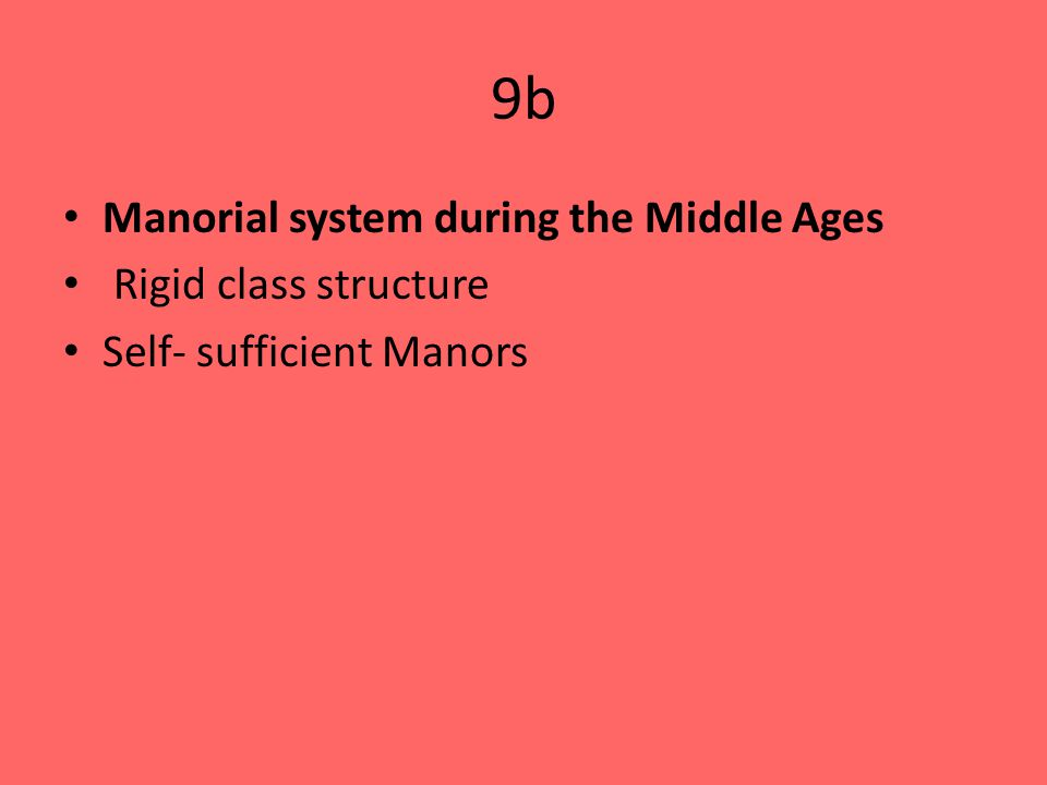 9b Manorial system during the Middle Ages Rigid class structure Self- sufficient Manors