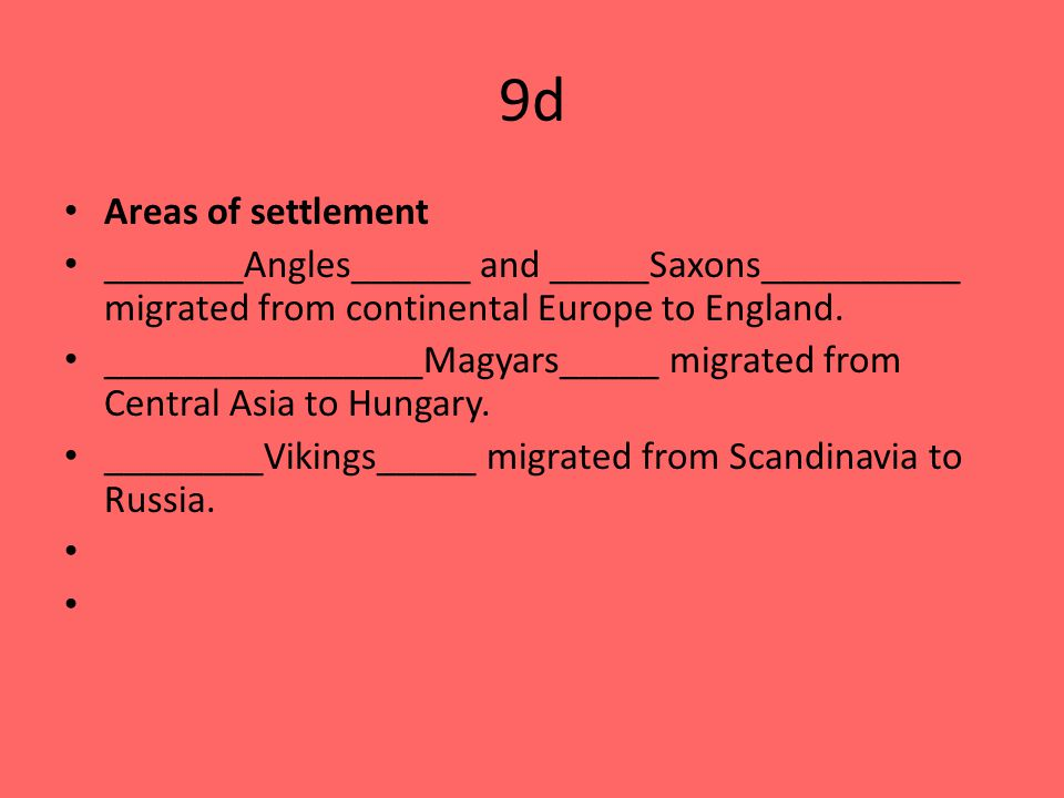 9d Areas of settlement _______Angles______ and _____Saxons__________ migrated from continental Europe to England.