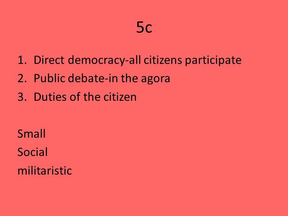 5c 1.Direct democracy-all citizens participate 2.Public debate-in the agora 3.Duties of the citizen Small Social militaristic