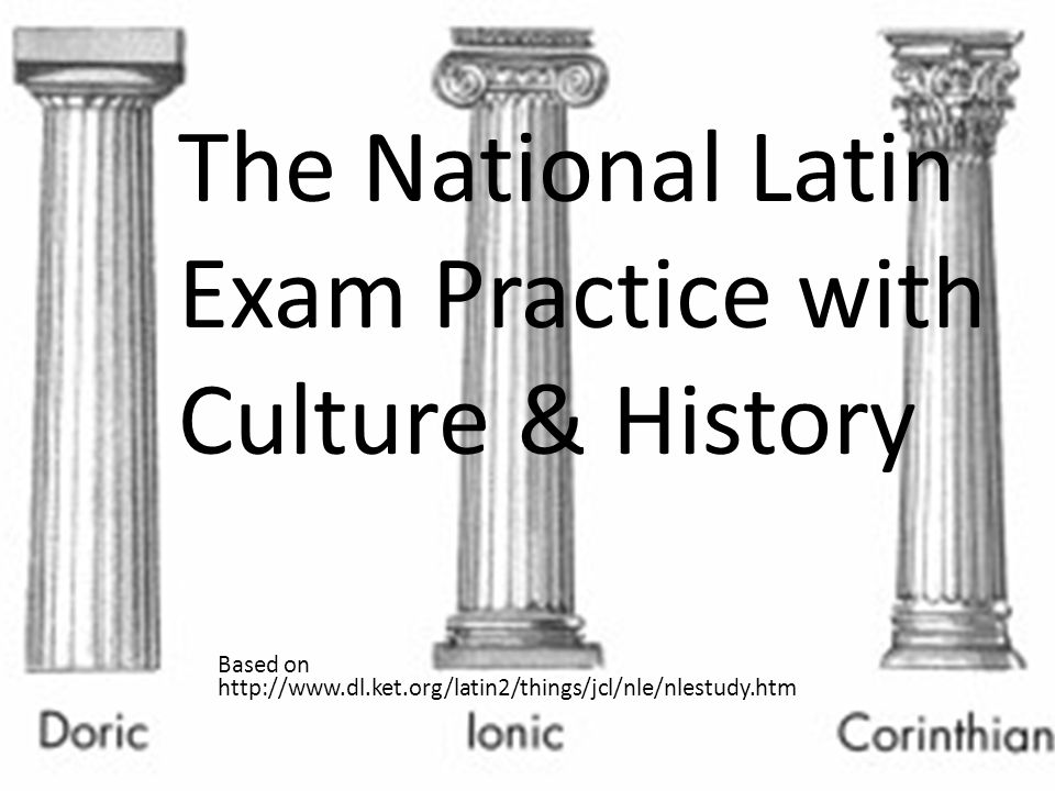 The National Latin Exam, which is taken annually by over 100, 000 students from all over the world tests students knowledge of 3 main areas: I.Grammar : Forms and Syntax II.Culture and Civilization III.Latin in Use (Today)