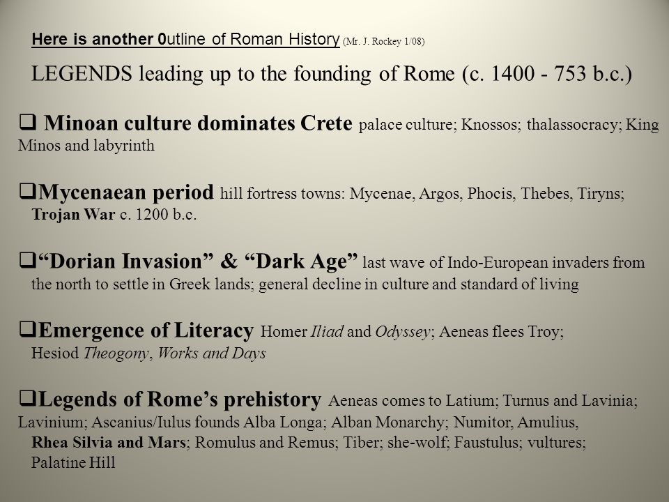 Here is another 0utline of Roman History (Mr. J. Rockey 1/08) LEGENDS leading up to the founding of Rome (c. 1400 - 753 b.c.)  Minoan culture dominat