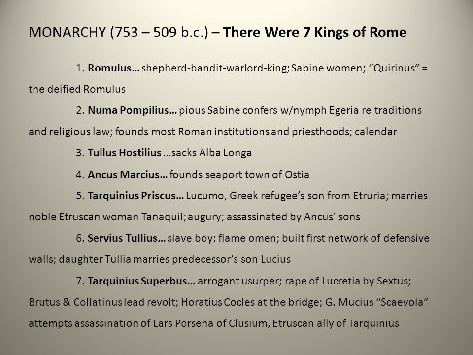 "MONARCHY (753 – 509 b.c.) – There Were 7 Kings of Rome 1. Romulus… shepherd-bandit-warlord-king; Sabine women; ""Quirinus"" = the deified Romulus 2. Num"