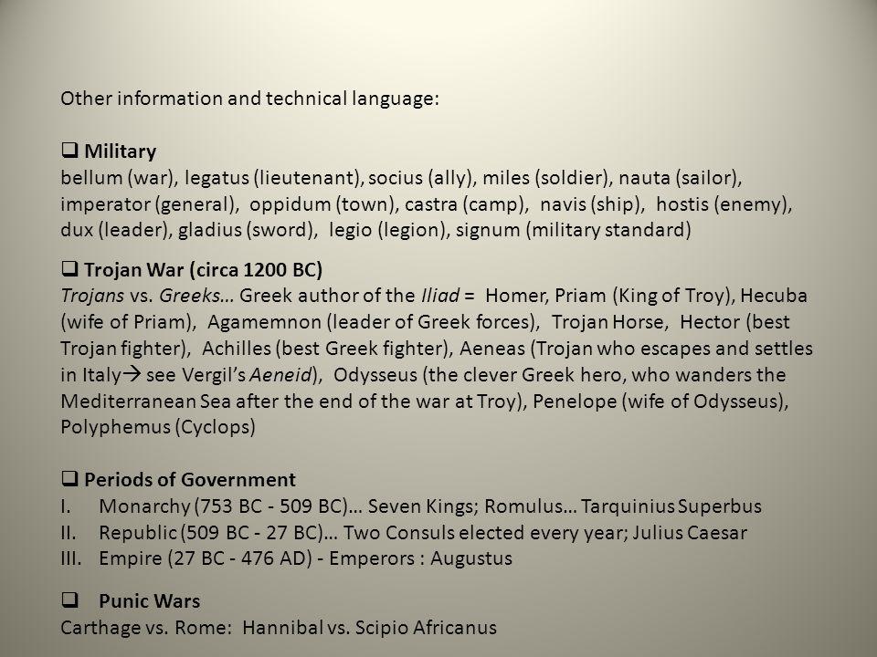 Other information and technical language:  Military bellum (war), legatus (lieutenant), socius (ally), miles (soldier), nauta (sailor), imperator (general), oppidum (town), castra (camp), navis (ship), hostis (enemy), dux (leader), gladius (sword), legio (legion), signum (military standard)  Trojan War (circa 1200 BC) Trojans vs.