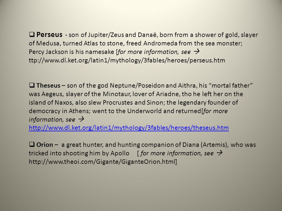  Perseus - son of Jupiter/Zeus and Danaë, born from a shower of gold, slayer of Medusa, turned Atlas to stone, freed Andromeda from the sea monster;