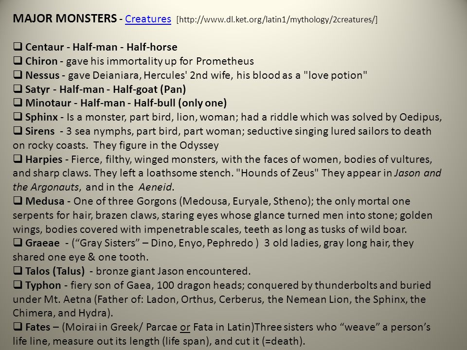 MAJOR MONSTERS - Creatures [http://www.dl.ket.org/latin1/mythology/2creatures/]Creatures  Centaur - Half-man - Half-horse  Chiron - gave his immortality up for Prometheus  Nessus - gave Deianiara, Hercules 2nd wife, his blood as a love potion  Satyr - Half-man - Half-goat (Pan)  Minotaur - Half-man - Half-bull (only one)  Sphinx - Is a monster, part bird, lion, woman; had a riddle which was solved by Oedipus,  Sirens - 3 sea nymphs, part bird, part woman; seductive singing lured sailors to death on rocky coasts.