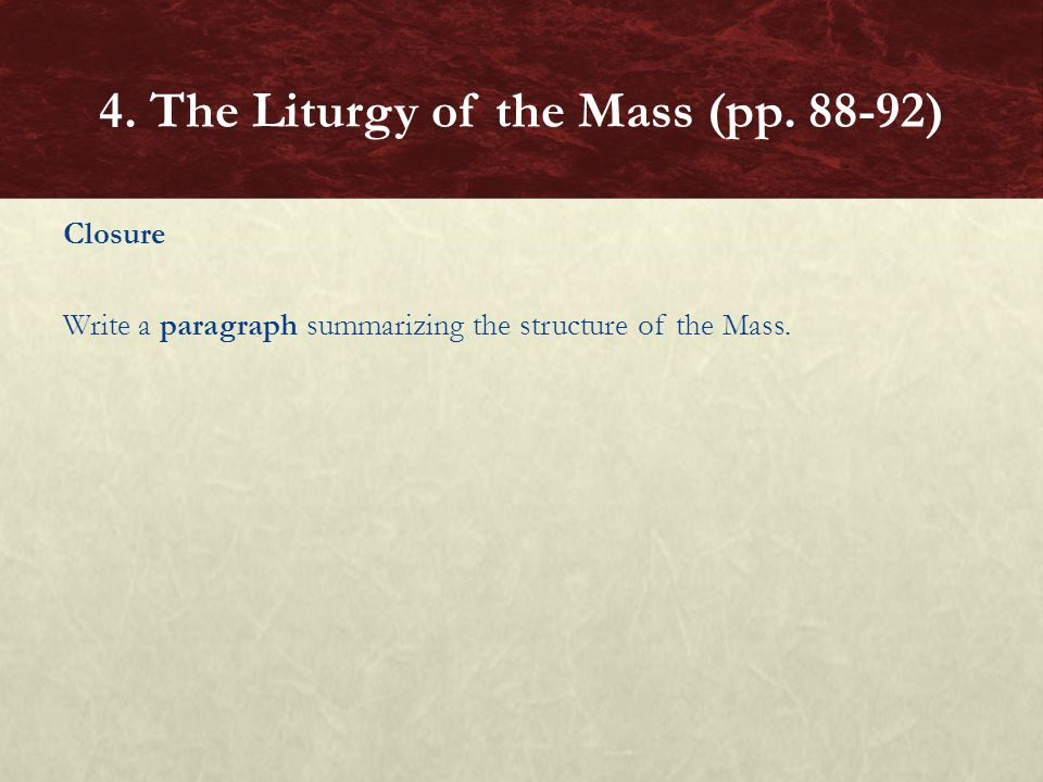 Closure Write a paragraph summarizing the structure of the Mass. 4. The Liturgy of the Mass (pp. 88-92)
