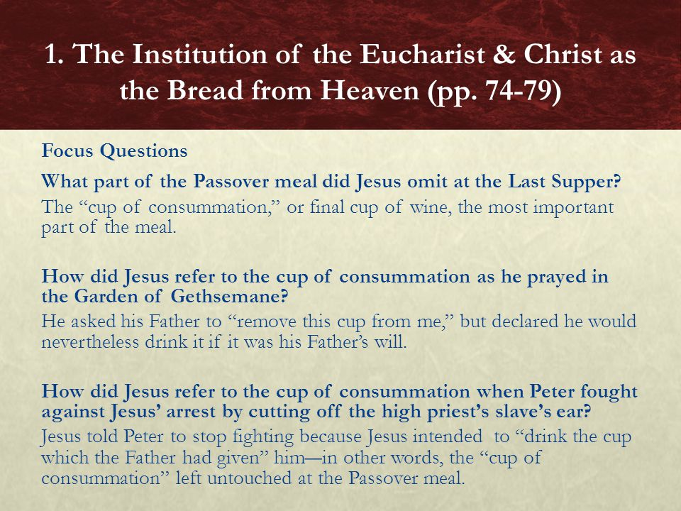 """Focus Questions What part of the Passover meal did Jesus omit at the Last Supper? The """"cup of consummation,"""" or final cup of wine, the most important"""