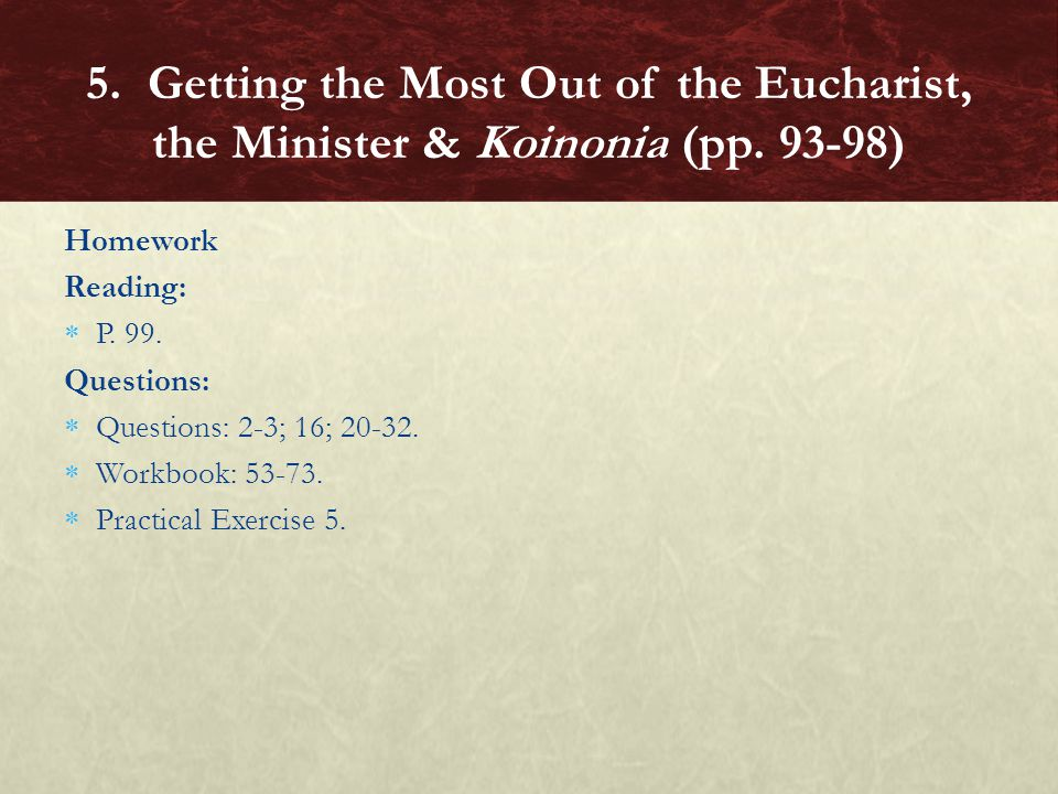 Homework Reading:  P. 99. Questions:  Questions: 2-3; 16; 20-32.  Workbook: 53-73.  Practical Exercise 5. 5. Getting the Most Out of the Eucharist