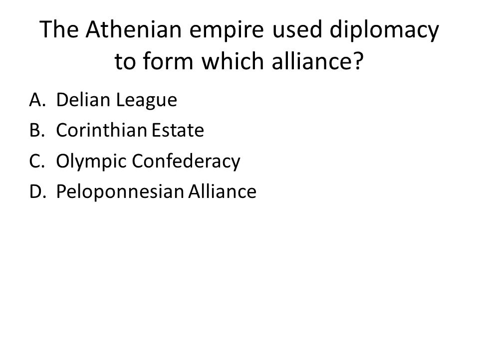 The Athenian empire used diplomacy to form which alliance.
