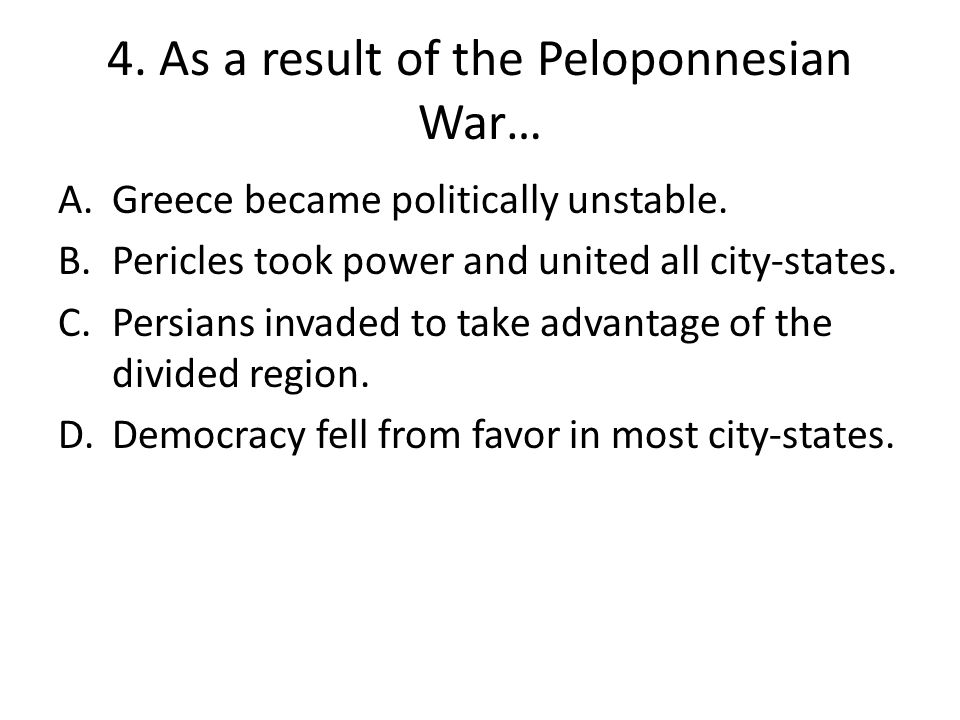 4. As a result of the Peloponnesian War… A.Greece became politically unstable.