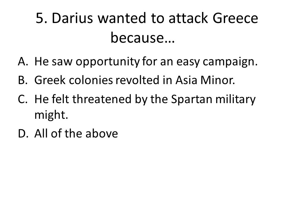 5. Darius wanted to attack Greece because… A.He saw opportunity for an easy campaign.