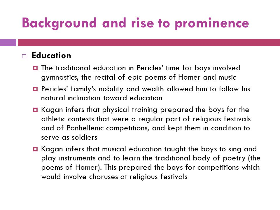 Background and rise to prominence  Education  The traditional education in Pericles' time for boys involved gymnastics, the recital of epic poems of