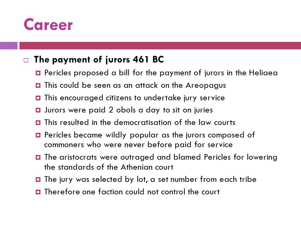 Career  The payment of jurors 461 BC  Pericles proposed a bill for the payment of jurors in the Heliaea  This could be seen as an attack on the Are