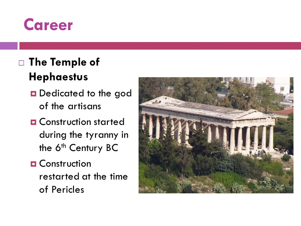 Career  The Temple of Hephaestus  Dedicated to the god of the artisans  Construction started during the tyranny in the 6 th Century BC  Constructi