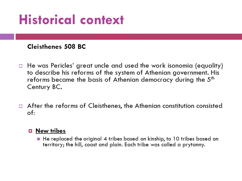 Historical context Cleisthenes 508 BC  He was Pericles' great uncle and used the work isonomia (equality) to describe his reforms of the system of At