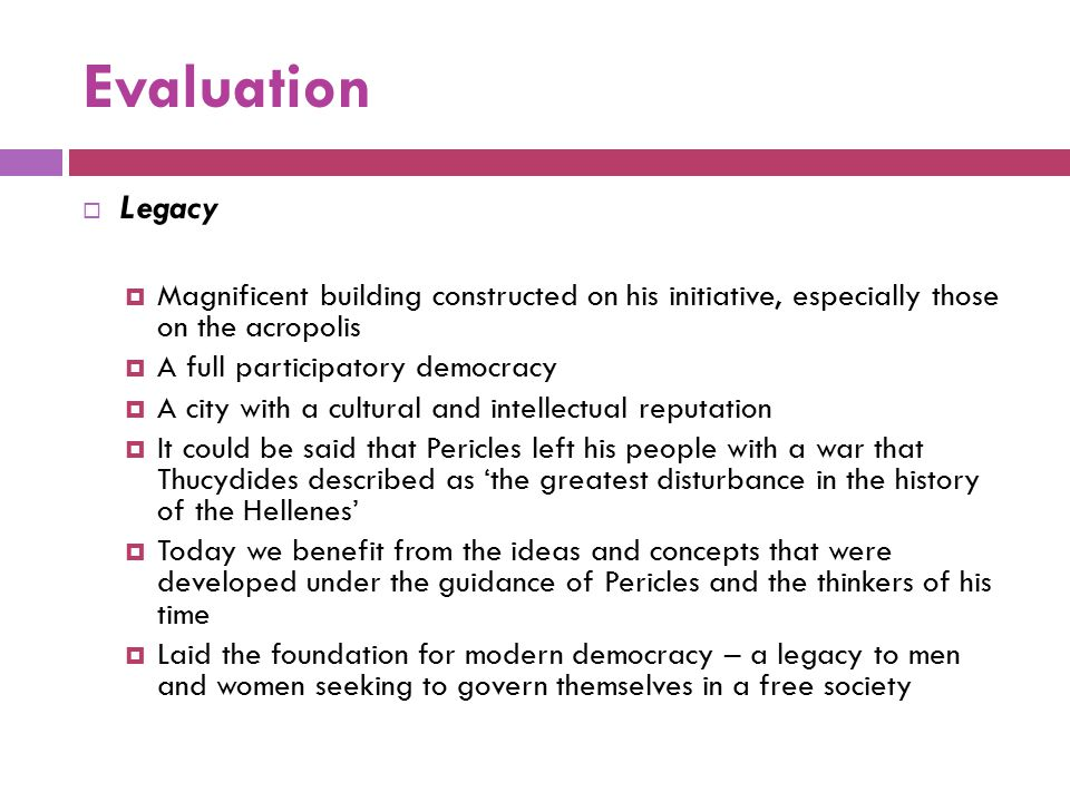 Evaluation  Legacy  Magnificent building constructed on his initiative, especially those on the acropolis  A full participatory democracy  A city