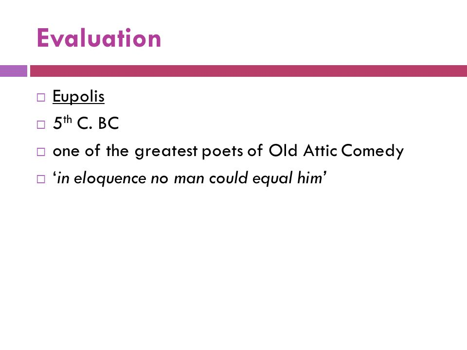 Evaluation  Eupolis  5 th C. BC  one of the greatest poets of Old Attic Comedy  'in eloquence no man could equal him'