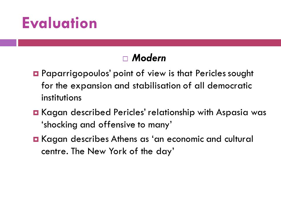 Evaluation  Modern  Paparrigopoulos' point of view is that Pericles sought for the expansion and stabilisation of all democratic institutions  Kaga