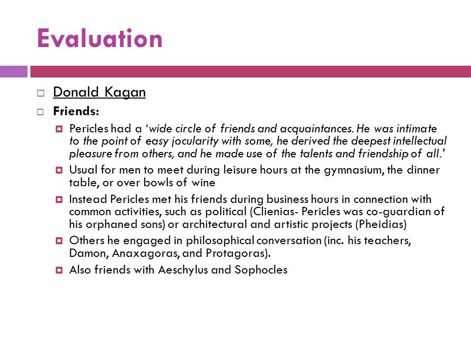 Evaluation  Donald Kagan  Friends:  Pericles had a 'wide circle of friends and acquaintances. He was intimate to the point of easy jocularity with