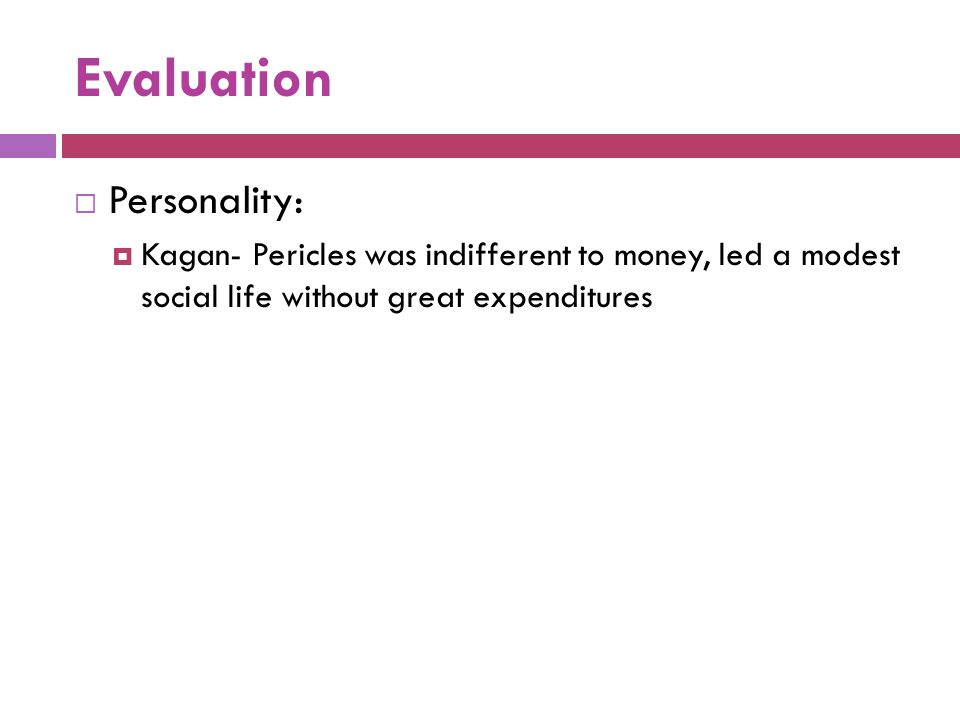 Evaluation  Personality:  Kagan- Pericles was indifferent to money, led a modest social life without great expenditures