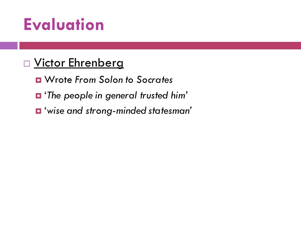 Evaluation  Victor Ehrenberg  Wrote From Solon to Socrates  'The people in general trusted him'  'wise and strong-minded statesman'