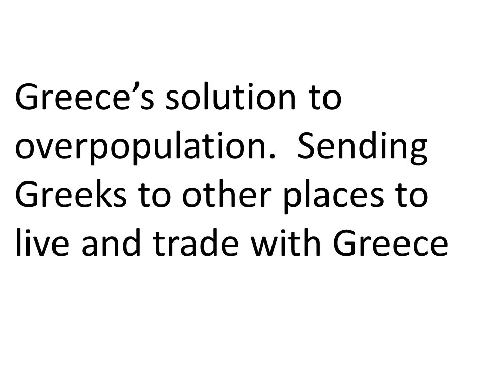 Greece's solution to overpopulation. Sending Greeks to other places to live and trade with Greece