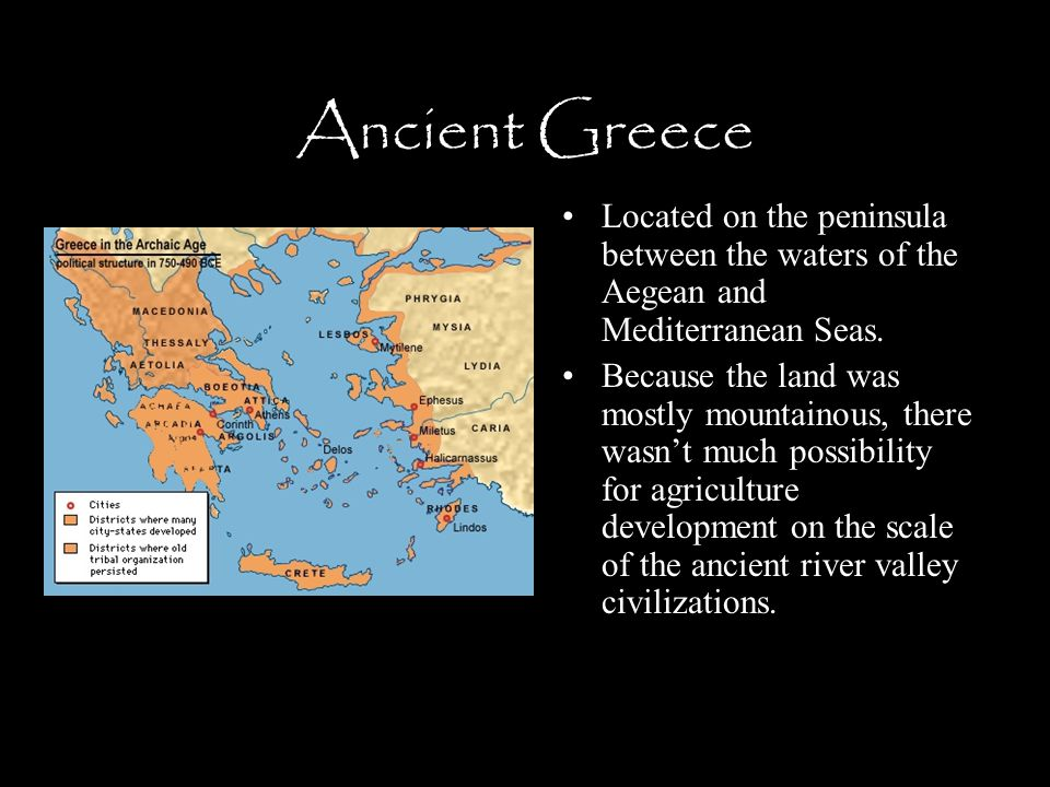 Ancient Greece Located on the peninsula between the waters of the Aegean and Mediterranean Seas. Because the land was mostly mountainous, there wasn't