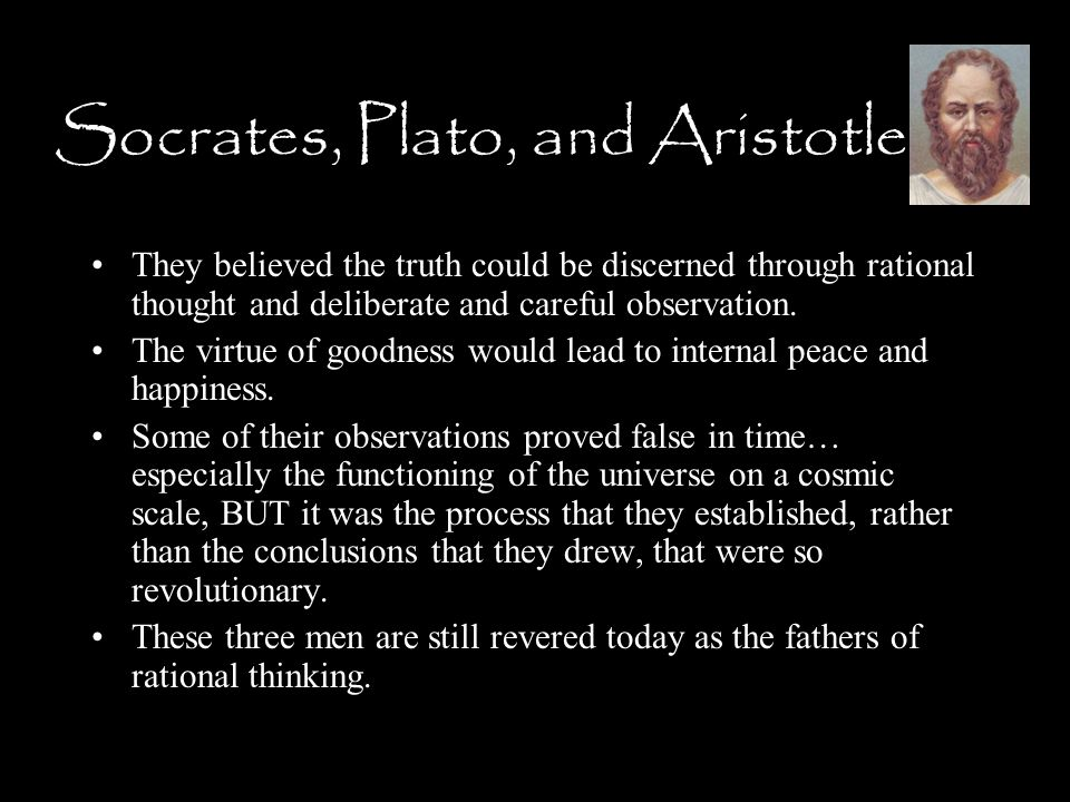 Socrates, Plato, and Aristotle They believed the truth could be discerned through rational thought and deliberate and careful observation.
