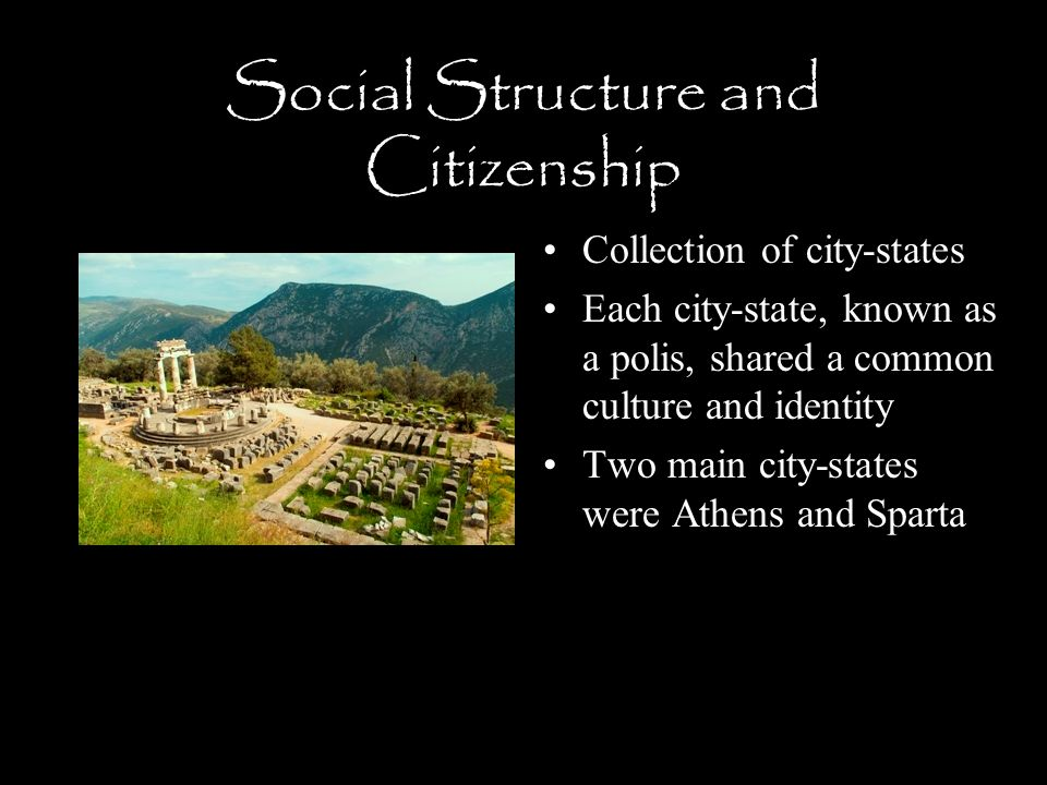 Social Structure and Citizenship Collection of city-states Each city-state, known as a polis, shared a common culture and identity Two main city-states were Athens and Sparta
