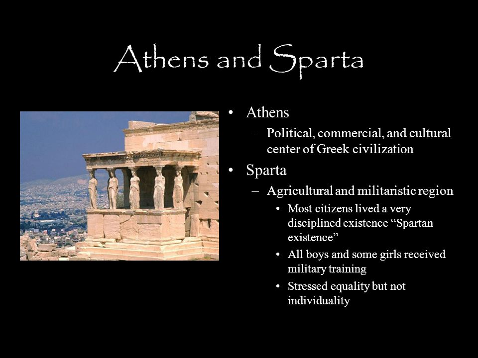 Athens and Sparta Athens –Political, commercial, and cultural center of Greek civilization Sparta –Agricultural and militaristic region Most citizens