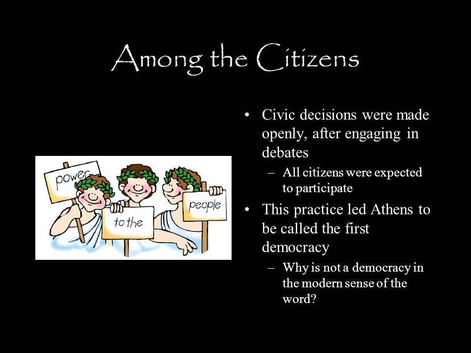 Among the Citizens Civic decisions were made openly, after engaging in debates –All citizens were expected to participate This practice led Athens to be called the first democracy –Why is not a democracy in the modern sense of the word