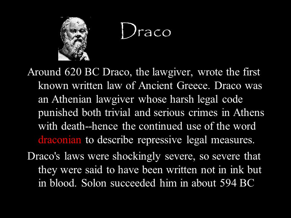 Draco Around 620 BC Draco, the lawgiver, wrote the first known written law of Ancient Greece.