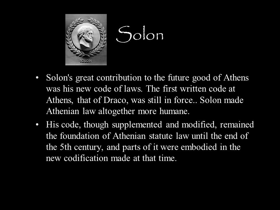 Solon Solon's great contribution to the future good of Athens was his new code of laws. The first written code at Athens, that of Draco, was still in