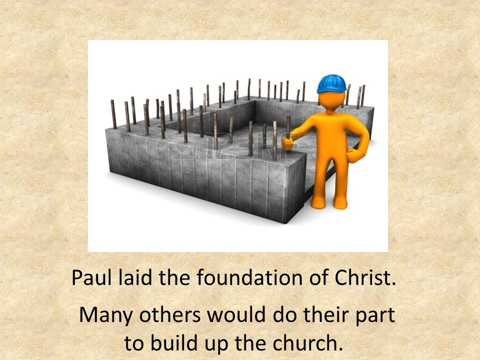 Paul laid the foundation of Christ. Many others would do their part to build up the church.