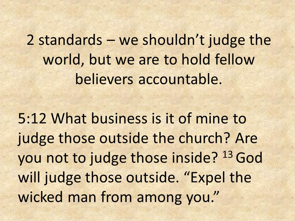 2 standards – we shouldn't judge the world, but we are to hold fellow believers accountable.
