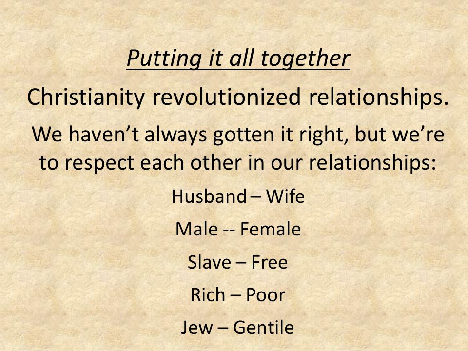 Putting it all together Christianity revolutionized relationships.