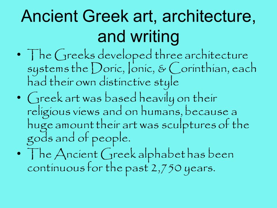 Ancient Greek art, architecture, and writing The Greeks developed three architecture systems the Doric, Ionic, & Corinthian, each had their own distinctive style Greek art was based heavily on their religious views and on humans, because a huge amount their art was sculptures of the gods and of people.