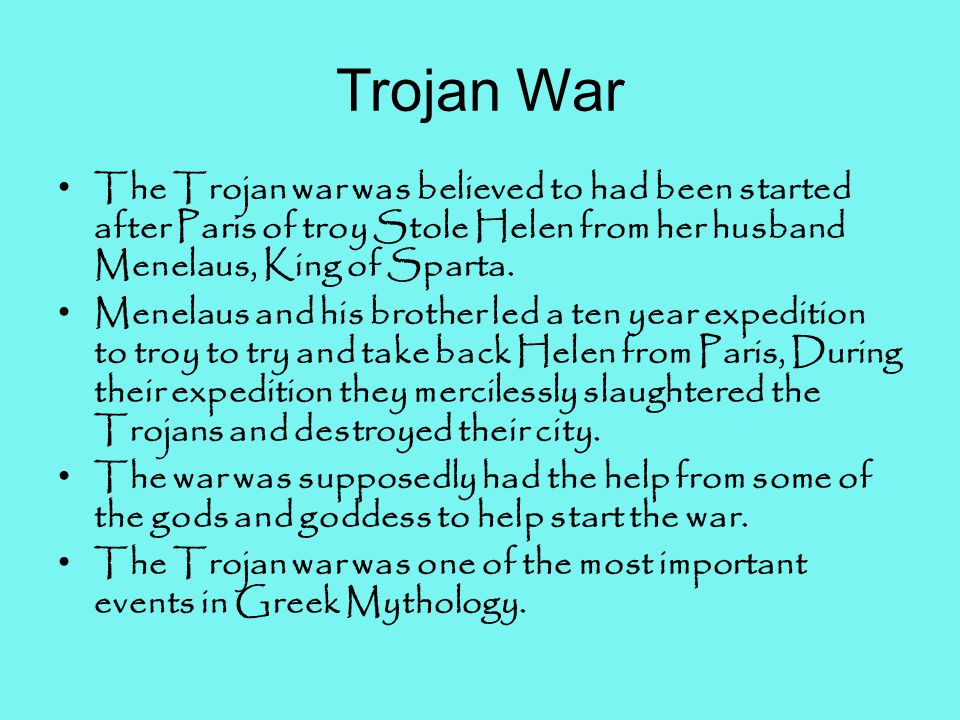 Trojan War The Trojan war was believed to had been started after Paris of troy Stole Helen from her husband Menelaus, King of Sparta.