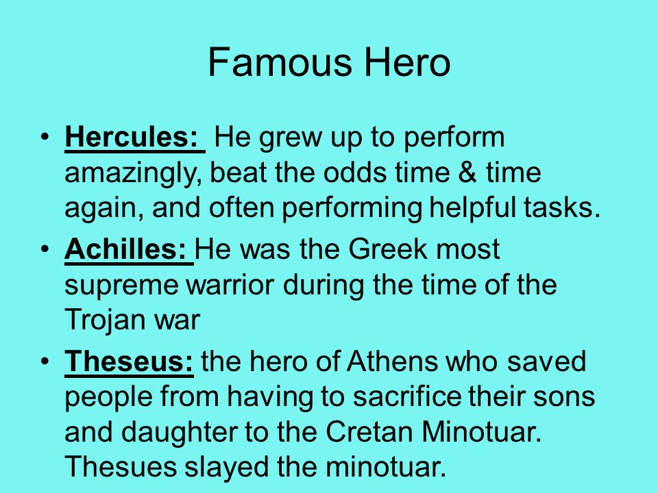 Famous Hero Hercules: He grew up to perform amazingly, beat the odds time & time again, and often performing helpful tasks.