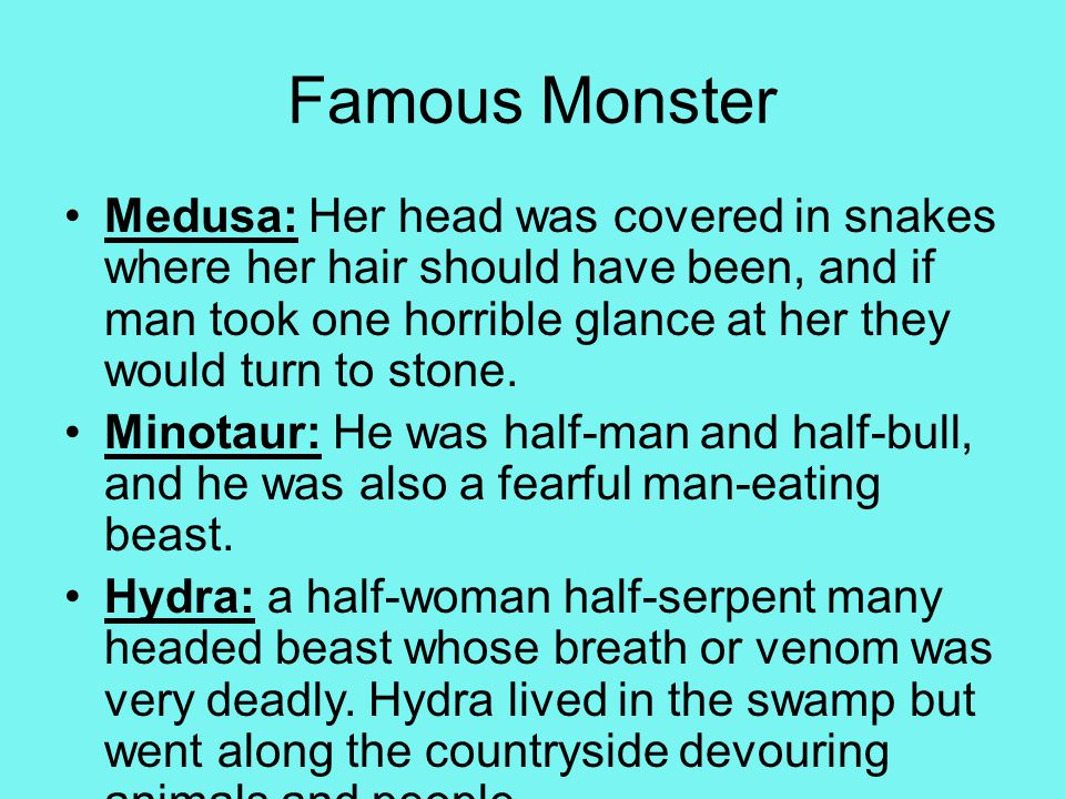 Famous Monster Medusa: Her head was covered in snakes where her hair should have been, and if man took one horrible glance at her they would turn to stone.