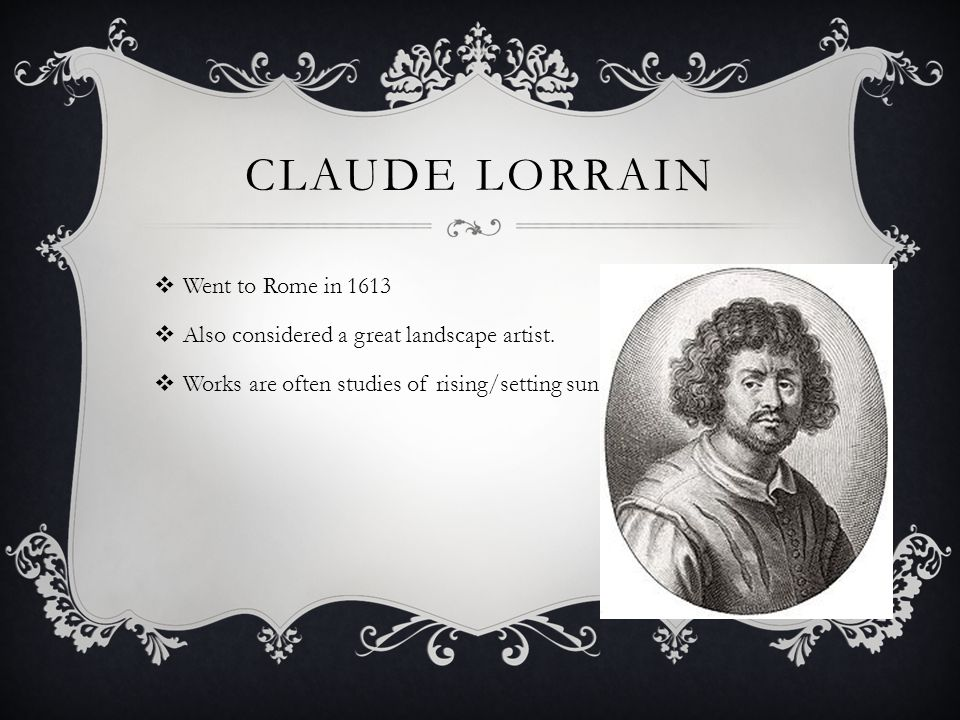 CLAUDE LORRAIN  Went to Rome in 1613  Also considered a great landscape artist.