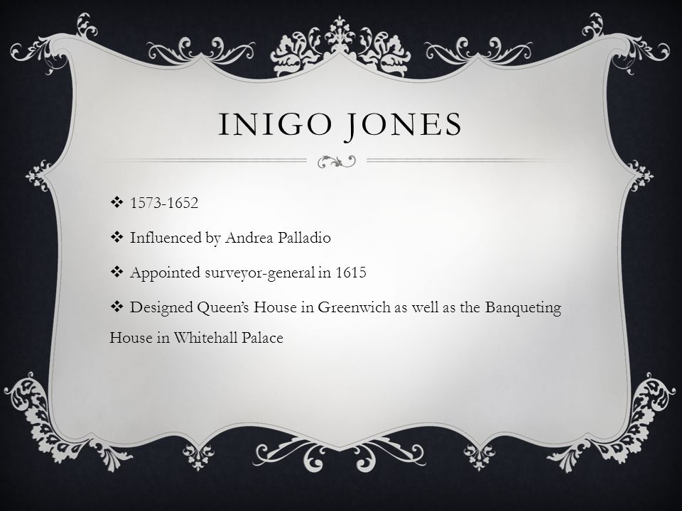 INIGO JONES  1573-1652  Influenced by Andrea Palladio  Appointed surveyor-general in 1615  Designed Queen's House in Greenwich as well as the Banqueting House in Whitehall Palace