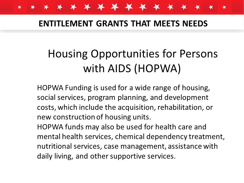 ENTITLEMENT GRANTS THAT MEETS NEEDS Housing Opportunities for Persons with AIDS (HOPWA) HOPWA Funding is used for a wide range of housing, social services, program planning, and development costs, which include the acquisition, rehabilitation, or new construction of housing units.