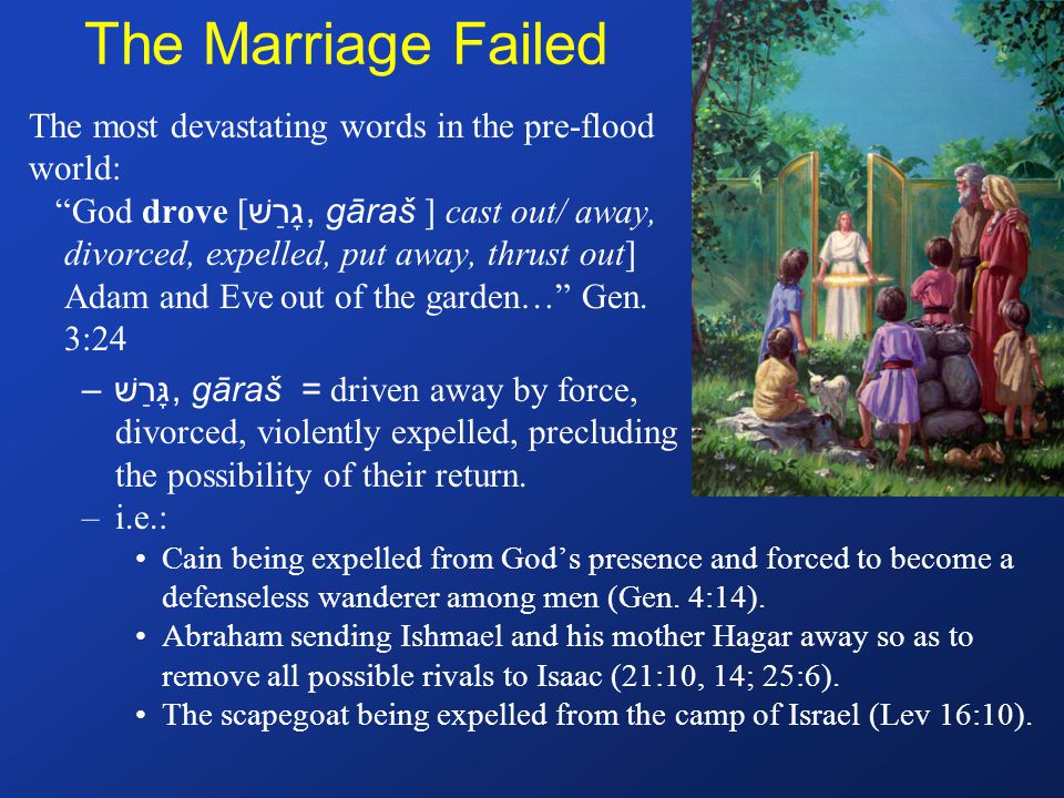 The Marriage Failed The most devastating words in the pre-flood world: God drove [ גָרַשׁ, gāraš ] cast out/ away, divorced, expelled, put away, thrust out] Adam and Eve out of the garden… Gen.