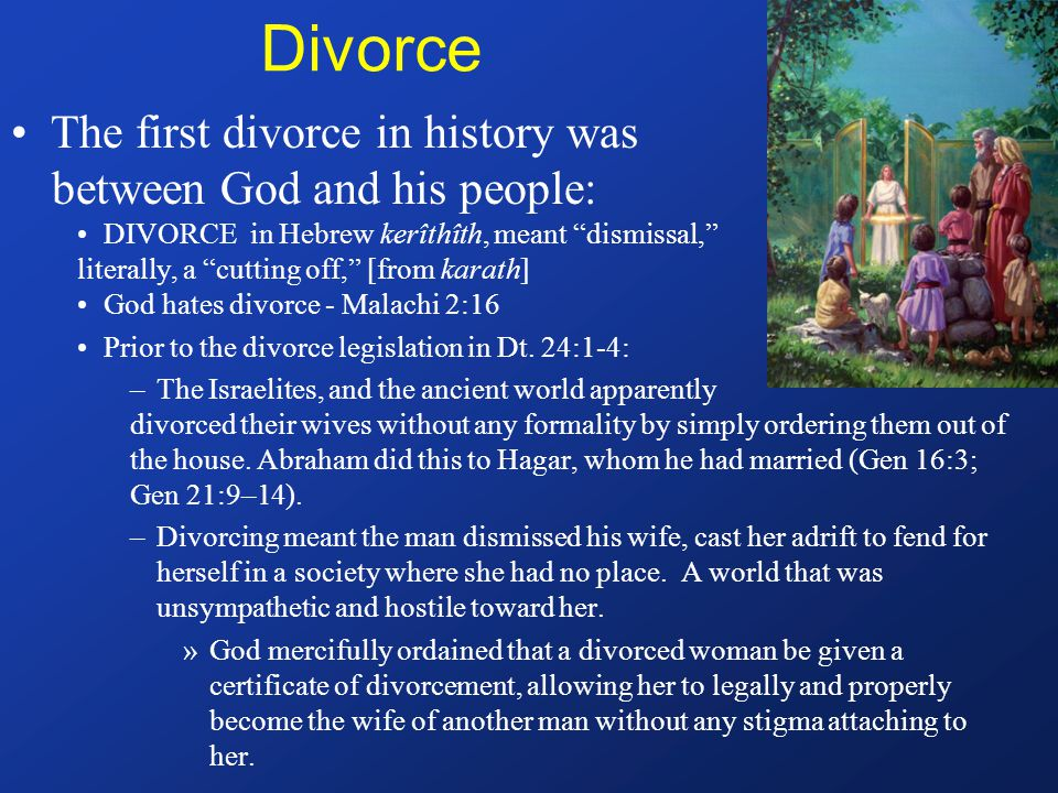 Divorce The first divorce in history was between God and his people: DIVORCE in Hebrew kerîthîth, meant dismissal, literally, a cutting off, [from karath] God hates divorce - Malachi 2:16 Prior to the divorce legislation in Dt.