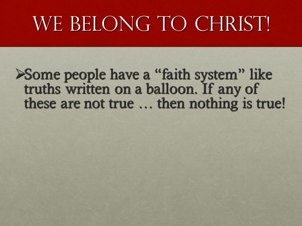 WE BELONG TO CHRIST.  Some people have a faith system like truths written on a balloon.