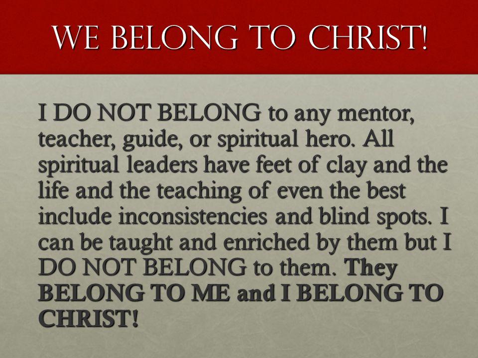 WE BELONG TO CHRIST. I DO NOT BELONG to any mentor, teacher, guide, or spiritual hero.